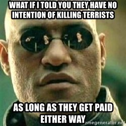 What If I Told You - What if i told you they have no intention oF killing terrists As long as they get paid either way