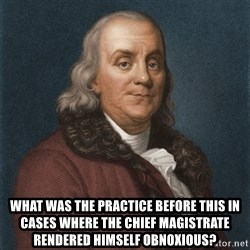 Ben Franklin -  What was the practice before this in cases where the chief Magistrate rendered himself obnoxious?