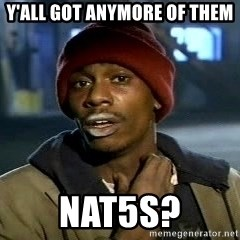 Y'all got anymore - Y'ALL GOT ANYMORE OF THEM NAT5s?