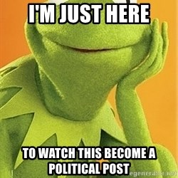 Kermit the frog - I'm just here To watch this become a political post