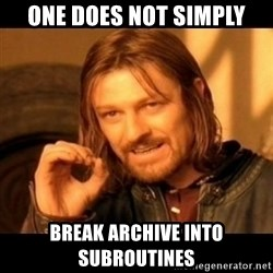 Does not simply walk into mordor Boromir  - One does not simply break archive into subroutines