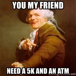 Joseph Ducreux - you my friend need a 5k and an atm