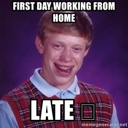 Bad Luck Brian - First day working from homE Late 😑