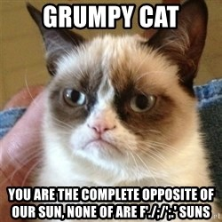 Grumpy Cat  - grumpy cat you are the complete opposite of our sun, none of are f'./;/';.' suns