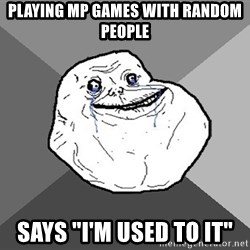 """Forever Alone - Playing MP GAMES WITH RANDOM PEOPLE sAYS """"I'm used to it"""""""