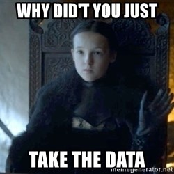 Lady Lyanna Mormont - Why did't you just  take the data