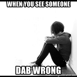 First World Problems - when you see someone dab wrong
