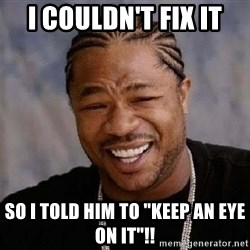 """Yo Dawg - I couldn't fix it So I told him to """"Keep an eye on it""""!!"""
