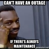 Pretty smart - Can't have an outage if there's always maintenance