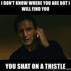 liam neeson taken - I don't know where you are but I will find you You shat on a Thistle