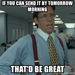 Yeah that'd be great... - If you can send it by tomorrow morning That'd be great