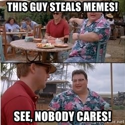 See? Nobody Cares - This guy steals memes! See, nobody cares!