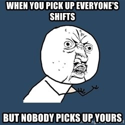 Y U No - when you pick up everyone's shifts but nobody picks up yours
