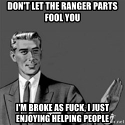 Correction Guy - DON'T LET THE RANGER PARTS FOOL YOU I'm broke AS fuck, i just enjoying helping people