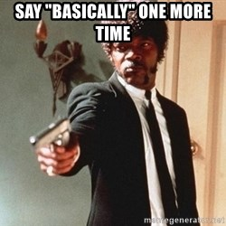 """I double dare you - SAY """"BASICALLY"""" ONE MORE TIME"""