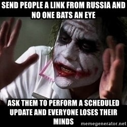 joker mind loss - send people a link from russia and no one bats an eye Ask them to perform a scheduled update and everyone loses their minds