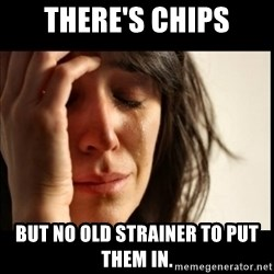 First World Problems - There's chips But no old strainer to put them in.