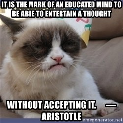 Birthday Grumpy Cat - It is the mark of an educated mind to be able to entertain a thought without accepting it.      — Aristotle