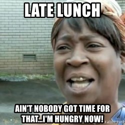 Xbox one aint nobody got time for that shit. - Late Lunch Ain't nobody got time for that...I'm hungry NOW!