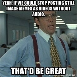 Yeah that'd be great... - Yeah, if we could stop posting still image memes as videos without audio, that'd be great