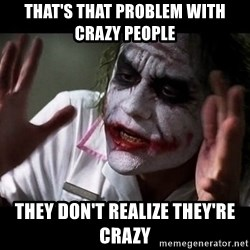 joker mind loss - THAT'S THAT PROBLEM WITH CRAZY PEOPLE THEY DON'T REALIZE THEY'RE CRAZY