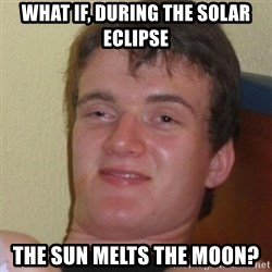 Stoner Stanley - what if, during the solar eclipse the sun melts the moon?