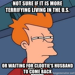Futurama Fry - Not sure if it is more terrifying living in the u.s. or waiting for clootie's husband to come back