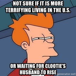 Futurama Fry - not sure if it is more terrifying living in the u.s. or waiting for clootie's husband to rise