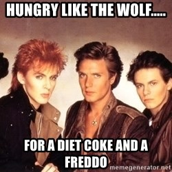 Duran Duran Happy Birthday - Hungry like the wolf..... For a diet coke and a frEddo
