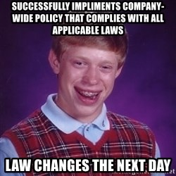 Bad Luck Brian - Successfully impliments company-wide policy that complies with all applicable laws law changes the next day