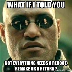 What If I Told You - what if i told you not everything needs a reboot, remake or a return?