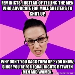 Privilege Denying Feminist - feminists, instead of telling the men who advocate for male shelters to shut up,  why don't you back them up? You know, since you're for equal rights between men and women.