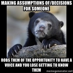 sad bear - Making assumptions of/decisions for someone Robs them of the opportunity to have a voice and you lose getting to know them