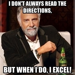 The Most Interesting Man In The World - I don't always read the directions,  But when I do, I excel!