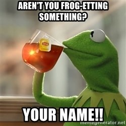 Kermit The Frog Drinking Tea - Aren't you Frog-etting Something? YOUR NAME!!