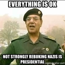 Baghdad Bob - Everything is ok not strongly rebuking nazis is presidential