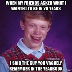 Bad Luck Brian - When my friends asked what i wanted to be in 20 years i said the guy you VAGUELY remember in the yearbook