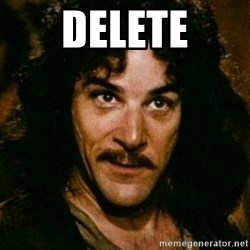 You keep using that word, I don't think it means what you think it means - DELETE