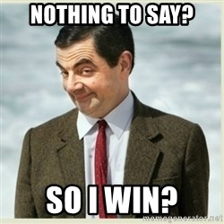 MR bean - nothing to say? So I WIN?