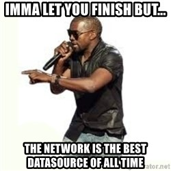 Imma Let you finish kanye west - Imma Let you finish but... The Network is the best datasource of all time