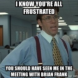 Bill Lumbergh - i know you're all frustrated you should have seen me in the meeting with brian frank