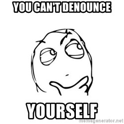 thinking guy - You can't denounce Yourself