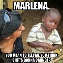 Skeptical african kid  - Marlena, you mean to tell me you think shit's gonna cahnge?
