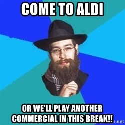 Jewish Dude - come to aldi or we'll play another commercial in this break!!