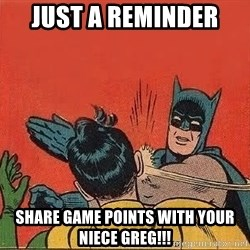 batman slap robin - Just a reminder  Share game points with your niece GreG!!!