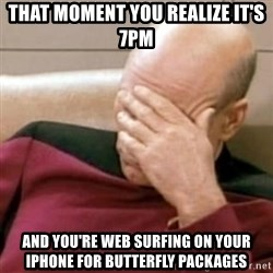 Face Palm - That moment you realize it's 7pm and you're web surfing on your iPhone for butterfly packages