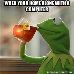 Kermit The Frog Drinking Tea - when your home alone with a computer