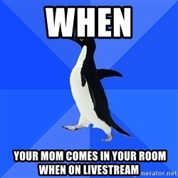 Socially Awkward Penguin - when   your mom comes in your room when on livestream
