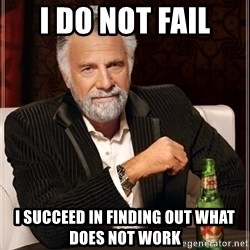 The Most Interesting Man In The World - I Do NOt fail I succeed in finding out what does not work