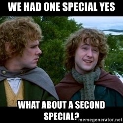 What about second breakfast? - We had one special yes what about a second special?